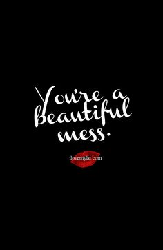 You're a beautiful mess. <3 Drop by and check out our Facebook page.  We've got MANY amazing love and inspirational quotes. <3 https://www.facebook.com/LoveSexIntelligence