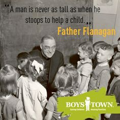 """""""A man is neveras tall as when he stoops to help a child."""" -Father Flanagan 