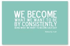 We become what we want to be by CONSISTENTLY being what we want to become each day