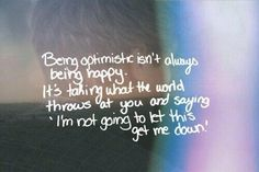 Being optimistic isn't always being happy. It's taking what the world throws at you and saying 'I'm not going to let this get me down'.