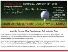 Special Event / Saturday, October 15th 2016  @ Legacy Golf Resort  Come See Live the MOST REVOLUTIONARY Golf Swing Ever!  A must see says: Golf Digest, Arizona Republic, Dateline NBC, Chicago Tribune, New York Times  Join us for a FREE Ball Striking Demo  Come out and see Scotty's incredible and revolutionary grip and swing technique in action.  BRING A FRIEND!  There are two Demos / October 15th / 9 am & 3 pm (On the Driving Range)  You won't want to miss this one. See And Say, Come And See, Golf Instructors, Bring A Friend, 3 Pm, Chicago Tribune, Revolutionaries, New York Times, Special Events