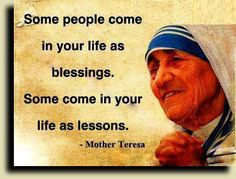 Some people come in your life as blessings. Some come in your life as lessons. - Mother Teresa