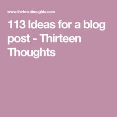 113 Ideas for a blog post - Thirteen Thoughts