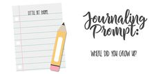 Journaling Prompt: Where Did You Grow Up? By: Little Bit Shoppe
