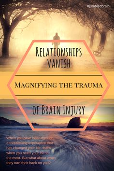 Relationships vanish magnifying the trauma of brain injury. The unexpected & painful result.