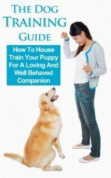 Dog Training Guide: How To House Train Your Puppy For A Loving And Well Behaved Companion (Puppy Training Guide, Dog Training Basics, Dog Training Books, Obedience Training, Puppy Training)