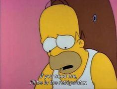 """if you need me, I'll be in the refrigerator"" — Homer Simpson, The Simpsons Simpsons Quotes, Cartoon Quotes, Tv Quotes, The Simpsons, Dating Quotes, Movie Quotes, Simpsons Meme, Beer Quotes, Cartoon Art"
