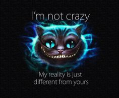 I'm not crazzy. My reality is just different from yours.