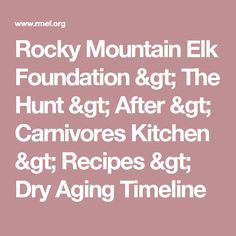 f274b01dc00e Rocky Mountain Elk Foundation > The Hunt > After > Carnivores Kitchen >  Recipes > Dry Aging Timeline