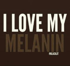 I love my melanin!