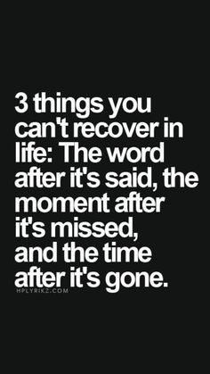 3 things you can't recover in life: The word after it's said, the moment after it's missed, and the time after it's gone...✌️
