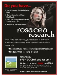Rosacea Research.  If you suffer from Rosacea, you may qualify to participate in a clinical research study that compares 2 investigational topical gels. Receive study-related investigational medication and upto $300.00 for Time & Travel.  CAll 972-4-Doctor (972-436-2867),Or click on the link below to get started.  http://www.researchacrossamerica.com/secure-form/