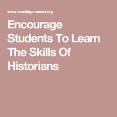 Encourage Students To Learn The Skills Of Historians