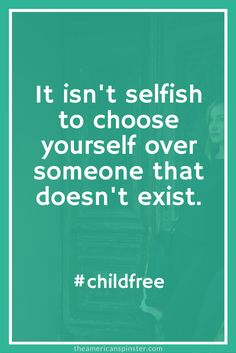 Childfree. Because it isn't selfish to choose yourself over someone that doesn't exist.