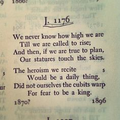 We never know how high we are Till we are called to rise; And then, if we are true to plan, Our statures touch the skies— The Heroism we recite Would be a daily thing, Did not ourselves the Cubits warp For fear to be a King (Emily Dickinson)