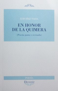En honor de la Quimera : (poesía junta y revisada) / Luis Díaz Viana - Madrid : Devenir, 2015