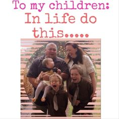 Instruction for living from a Mom!  To my children: In life do this.....