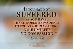 In my suffering, I have found empathy. If you had not suffered as you have, there would be no depth to you as a human being, no humility, no compassion. Great Quotes, Quotes To Live By, Me Quotes, Inspirational Quotes, Amazing Quotes, Faith Quotes, Famous Quotes, Wisdom Quotes, Motivational Quotes