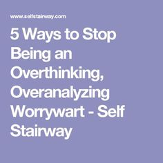 5 Ways to Stop Being an Overthinking, Overanalyzing Worrywart - Self Stairway
