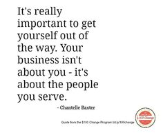 It's really important to get yourself out of the way. Your business isn't about you - it's about the people you serve.