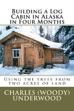 Building a Log Cabin in Alaska in Four Months: Using the trees from two acres of land by Mr. Charles E. Underwood Jr.. $11.69. Publisher: CreateSpace Independent Publishing Platform (April 2, 2012). Publication: April 2, 2012. Save 10%!