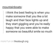 One of the best feelings in the world...I have a friend who I like a lot platonically, and she doesn't laigh a lot, but I can make her laugh constantly!