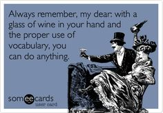 Always remember, my dear: with a glass of wine in your hand and the proper use of vocabulary, you can do anything.