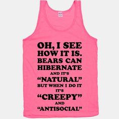 "Oh, I see how it is. Bears can hibernate and it's ""natural"" but when I do it it's ""creepy"" and ""antisocial""."