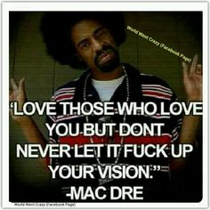 Love those who love you but don't never let it fuck up vision -Macdre