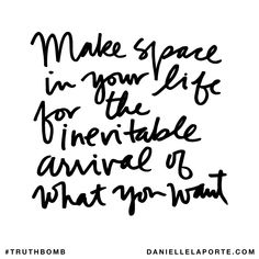 Make space in your life for the inevitable arrival of what you want. Subscribe: DanielleLaPorte.com #Truthbomb #Words #Quotes