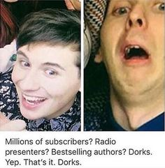 Remember when being called a dork, nerd, geek was an insult...thank you Dan and Phil for making nerds cool