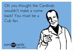 Funny Sports Ecard: Oh you thought the Cardinals wouldn't make a come back? You must be a Cub fan.