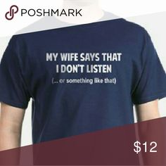 (new) my wife says... Tee This brand new *my wife says that I don't listen.. or something like that* design is witty! Made of 100% cotton. Sizes XS-XL available! *Request any color of shirt at no additional charge* shipped in the U.S. Shirts Tees - Short Sleeve