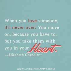 """When you love someone, it's never over. You move on, because you have to, but you take them with you in your heart."" -Elizabeth Chandler"