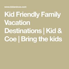 Kid Friendly Family Vacation Destinations | Kid & Coe | Bring the kids