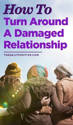 Lets keep it real. Some relationships arent worth having. Some people need to get out of your life. But many are worth it, and here are some ways you can turn around a damaged one.