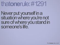 Never put yourself in a situation where you're not sure of where you stand in someone's life.