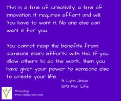 This is a time of creativity, a time of innovation. It requires effort and will. You have to want it. No one else can want it for you.  You cannot reap the benefits from someone else's efforts with this. If you allow others to do the work, then you have given your power to someone else to create your life.  Get ready for a new online product to help you move into action... and stay there! Launching early January 2015. Get on the list for updates! http://i-thrive-now.com/gps-for-life-201501