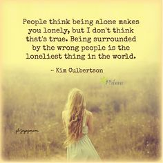 People think being alone makes you lonely, but I don't think that's true.  Being surrounded by the wrong people is the loneliest thing in the world. ~ Kim Culbertson <3