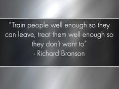 """Train people well enought so they can leave, treat them well enough so they don't want to."" ~Richard Branson"