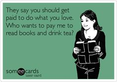 They say you should get paid to do what you love. Who wants to pay me to read books and drink tea? | Workplace Ecard
