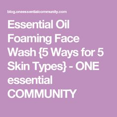 Essential Oil Foaming Face Wash {5 Ways for 5 Skin Types} - ONE essential COMMUNITY