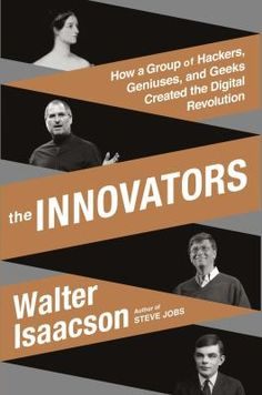 """The innovators : how a group of inventors, hackers, geniuses, and geeks created the digital revolution"" / by Walter Isaacson"