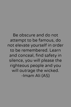 """Be obscure and do not attempt to be famous, do not elevate yourself in order to be remembered. Learn and conceal, find safety in silence, you will please the righteous people and you will outrage the wicked."" -Imam Ali (AS) Hazrat Ali Sayings, Imam Ali Quotes, Sufi Quotes, Quran Quotes, Spiritual Quotes, Wisdom Quotes, Positive Quotes, Quotes To Live By, Motivational Quotes"