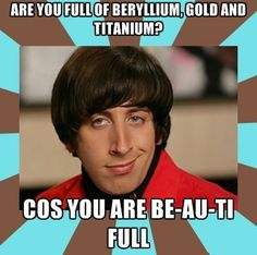 Big Bang Theory funny quote...Are you full of beryllium, gold, and titanium? Because you are BE AU TI…FULL