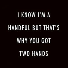 Mmm... and I love filling my hands with you