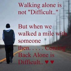 Walking alone is not difficult...But when we walked a mile with someone then...coming back alone is difficult <3<3<3