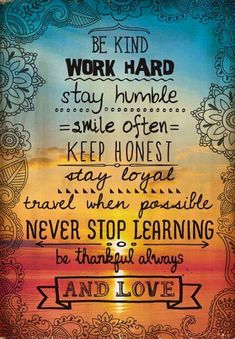 """Thought of the day! """"Be Kind Work Work Hard Stay Humble Smile Often Keep Honest Stay Loyal Travel When Possible Never Stop Learning Be Thankful Always And Love. Great Quotes, Quotes To Live By, Me Quotes, Motivational Quotes, Qoutes, Stay Humble Quotes, 2015 Quotes, Good Morning Inspirational Quotes, Pain Quotes"""