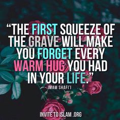 """""""The first squeeze of grave will make you forget every warm hug you had in your life."""" - Imam Shafi'i"""