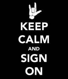 Keep Calm and Sign On! For the lady who had to write her order on a napkin when I was 17. I knew then I needed to learn how to communicate in Sign. At 50 I am starting school to learn!!!!!